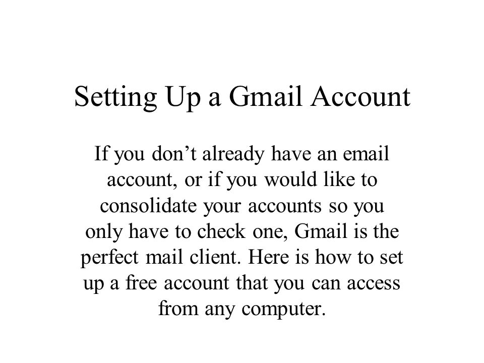 Setting Up a Gmail Account If you don't already have an email account, or if you would like to consolidate your accounts so you only have to check one, Gmail is the perfect mail client.