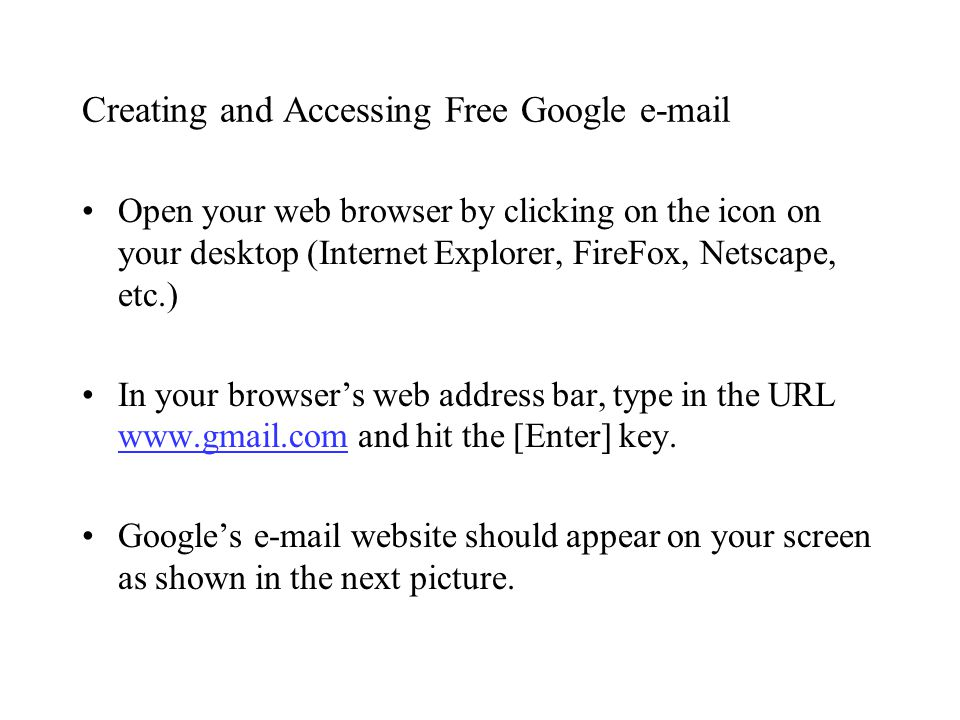 Creating and Accessing Free Google e-mail Open your web browser by clicking on the icon on your desktop (Internet Explorer, FireFox, Netscape, etc.) In your browser's web address bar, type in the URL www.gmail.com and hit the [Enter] key.