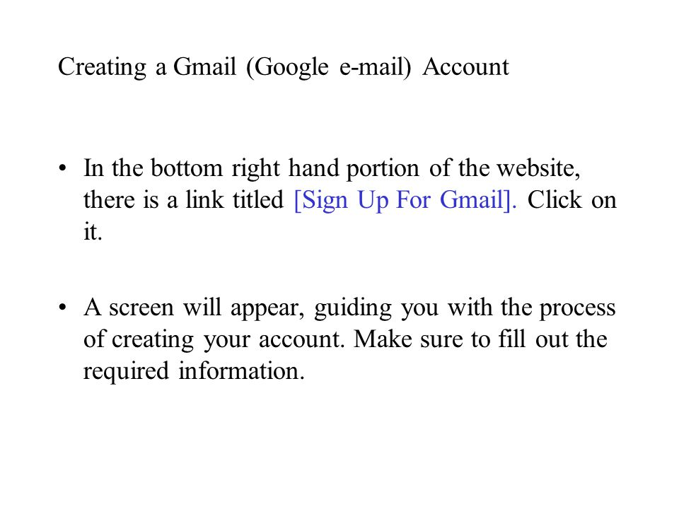 Creating a Gmail (Google e-mail) Account In the bottom right hand portion of the website, there is a link titled [Sign Up For Gmail].