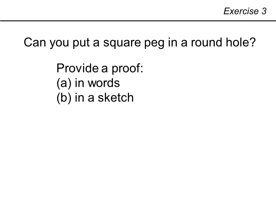 Exercise 3 Can you put a square peg in a round hole Provide a proof: (a) in words (b) in a sketch