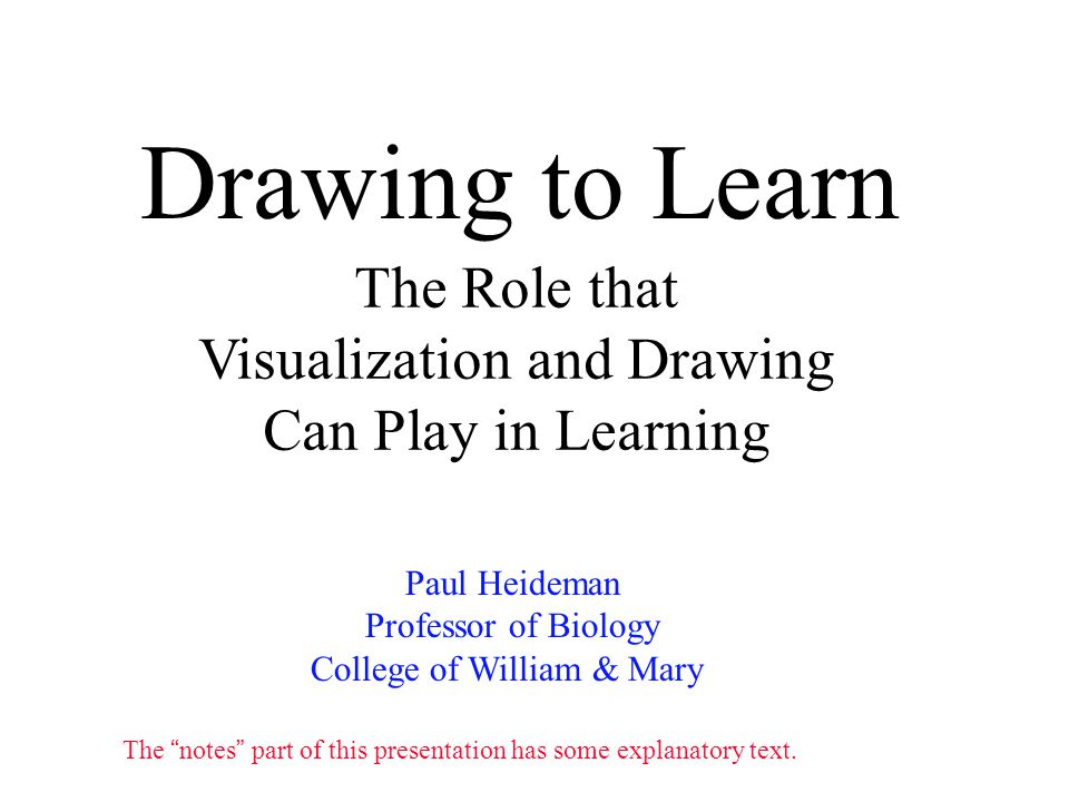 Drawing to Learn Paul Heideman Professor of Biology College of William & Mary The Role that Visualization and Drawing Can Play in Learning The notes part of this presentation has some explanatory text.