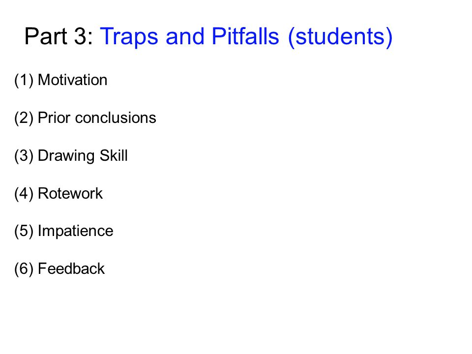 Part 3: Traps and Pitfalls (students) (1)Motivation (2) Prior conclusions (3) Drawing Skill (4) Rotework (5) Impatience (6) Feedback