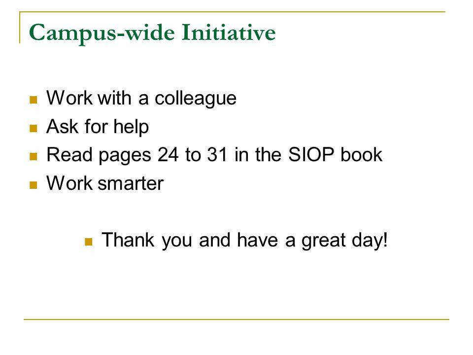 Campus-wide Initiative Work with a colleague Ask for help Read pages 24 to 31 in the SIOP book Work smarter Thank you and have a great day!