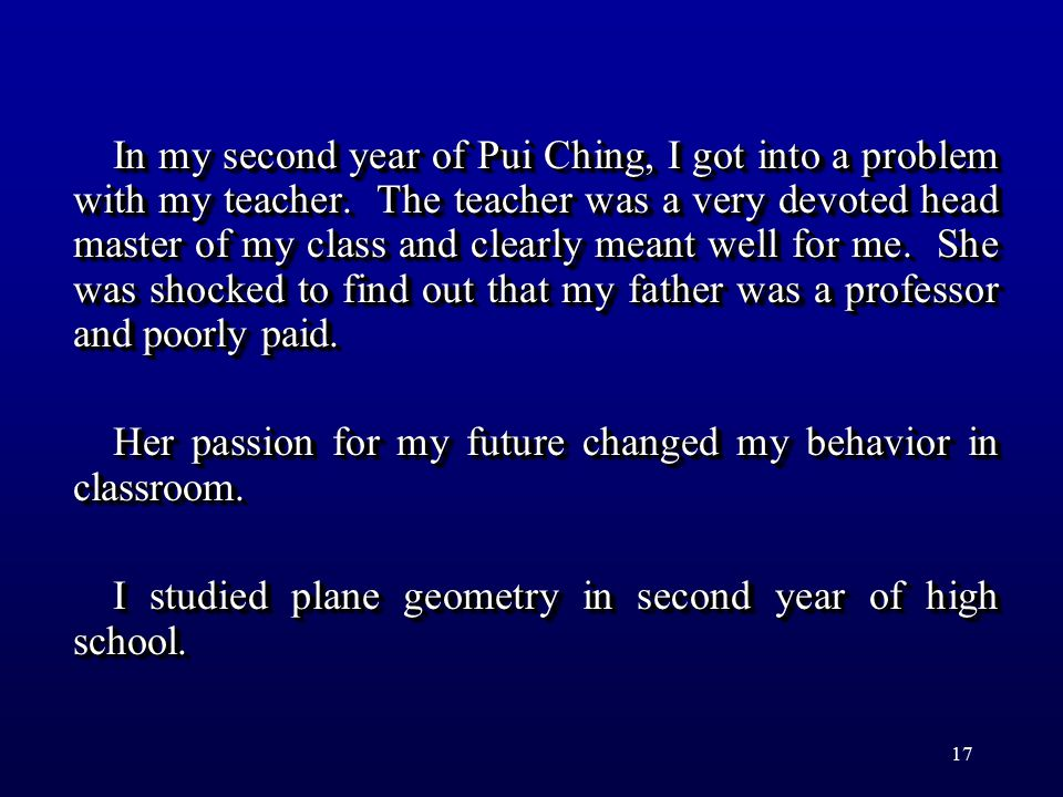 17 In my second year of Pui Ching, I got into a problem with my teacher. The teacher was a very devoted head master of my class and clearly meant well