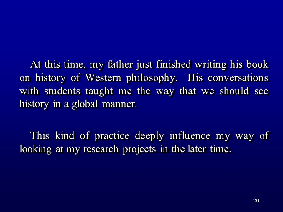 20 At this time, my father just finished writing his book on history of Western philosophy. His conversations with students taught me the way that we