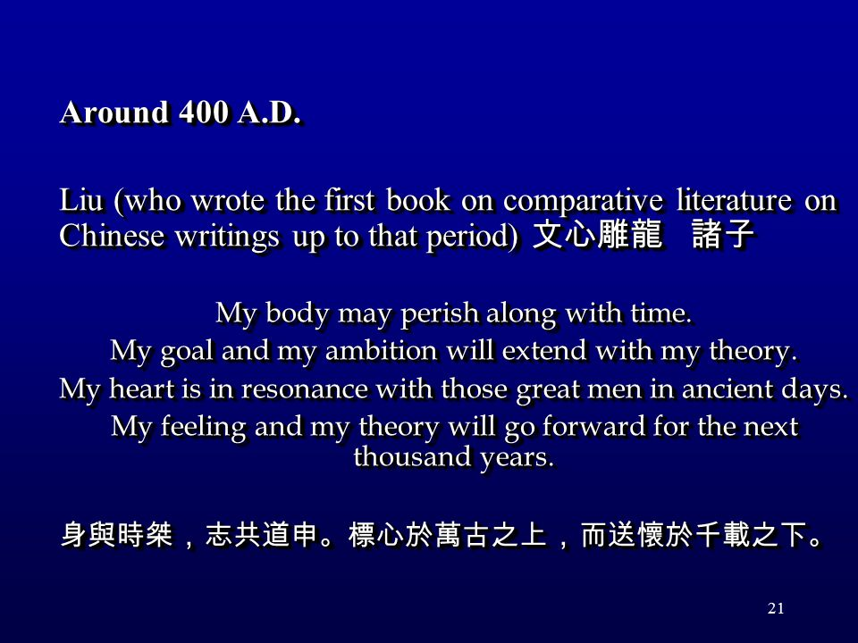 21 Around 400 A.D. Liu (who wrote the first book on comparative literature on Chinese writings up to that period) 文心雕龍 諸子 My body may perish along wit