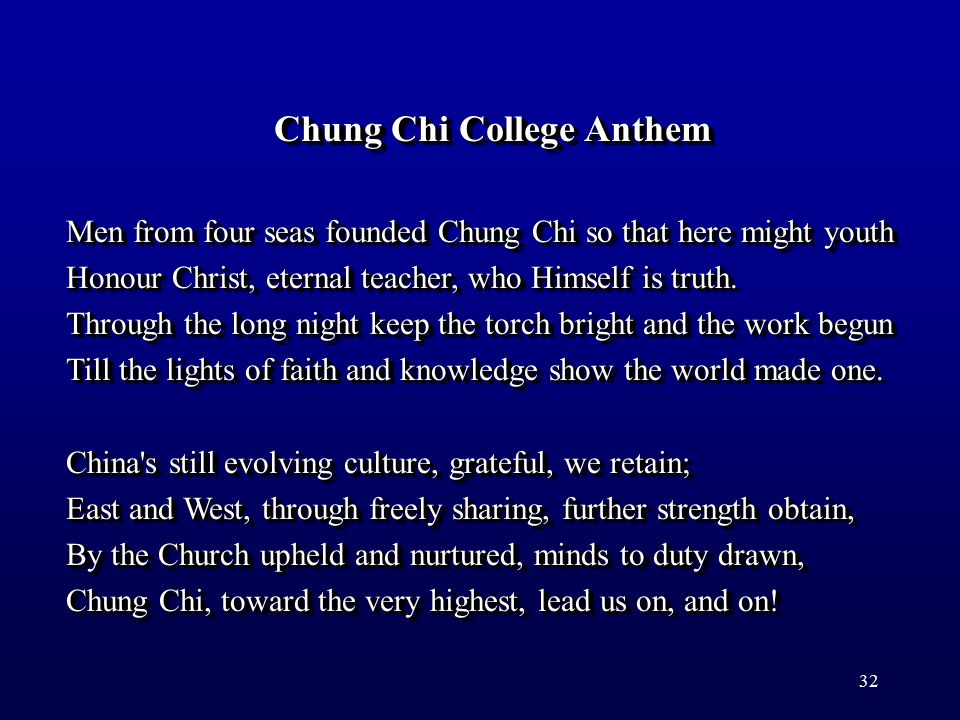 32 Chung Chi College Anthem Men from four seas founded Chung Chi so that here might youth Honour Christ, eternal teacher, who Himself is truth.