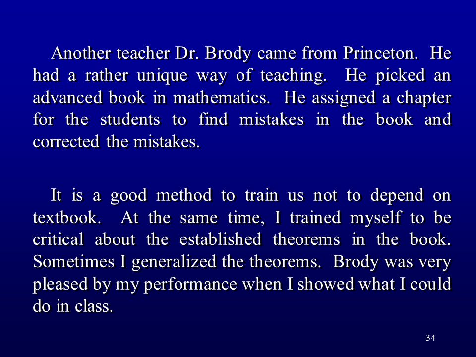 34 Another teacher Dr. Brody came from Princeton. He had a rather unique way of teaching. He picked an advanced book in mathematics. He assigned a cha