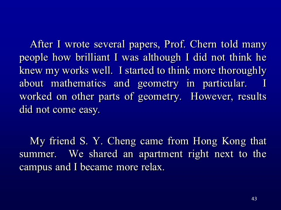 43 After I wrote several papers, Prof. Chern told many people how brilliant I was although I did not think he knew my works well. I started to think m