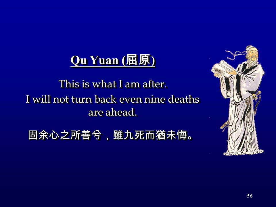 56 Qu Yuan ( 屈原 ) This is what I am after. I will not turn back even nine deaths are ahead. 固余心之所善兮,雖九死而猶未悔。 Qu Yuan ( 屈原 ) This is what I am after. I