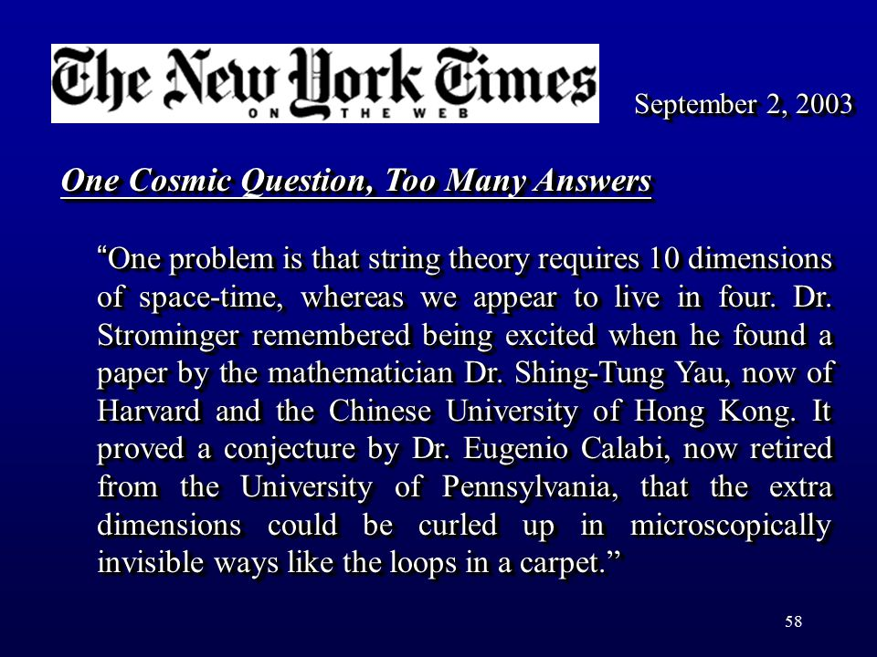 "58 ""One problem is that string theory requires 10 dimensions of space-time, whereas we appear to live in four. Dr. Strominger remembered being excited"