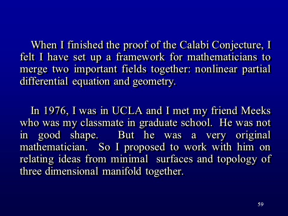 59 When I finished the proof of the Calabi Conjecture, I felt I have set up a framework for mathematicians to merge two important fields together: nonlinear partial differential equation and geometry.