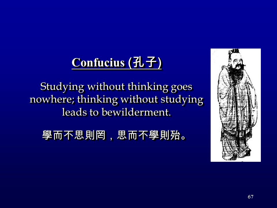 67 Confucius ( 孔子 ) Studying without thinking goes nowhere; thinking without studying leads to bewilderment.