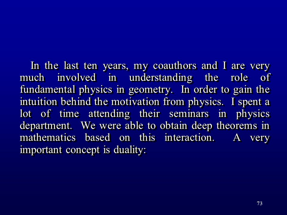 73 In the last ten years, my coauthors and I are very much involved in understanding the role of fundamental physics in geometry. In order to gain the