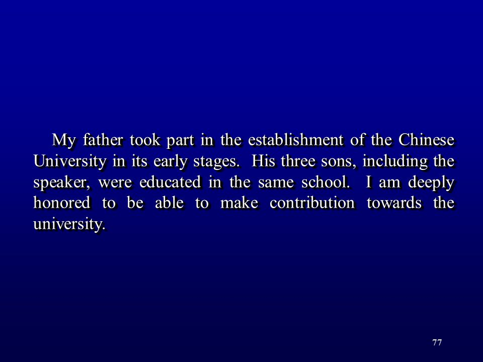 77 My father took part in the establishment of the Chinese University in its early stages. His three sons, including the speaker, were educated in the