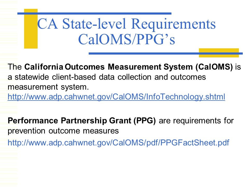 CA State-level Requirements CalOMS/PPG's The California Outcomes Measurement System (CalOMS) is a statewide client-based data collection and outcomes measurement system.