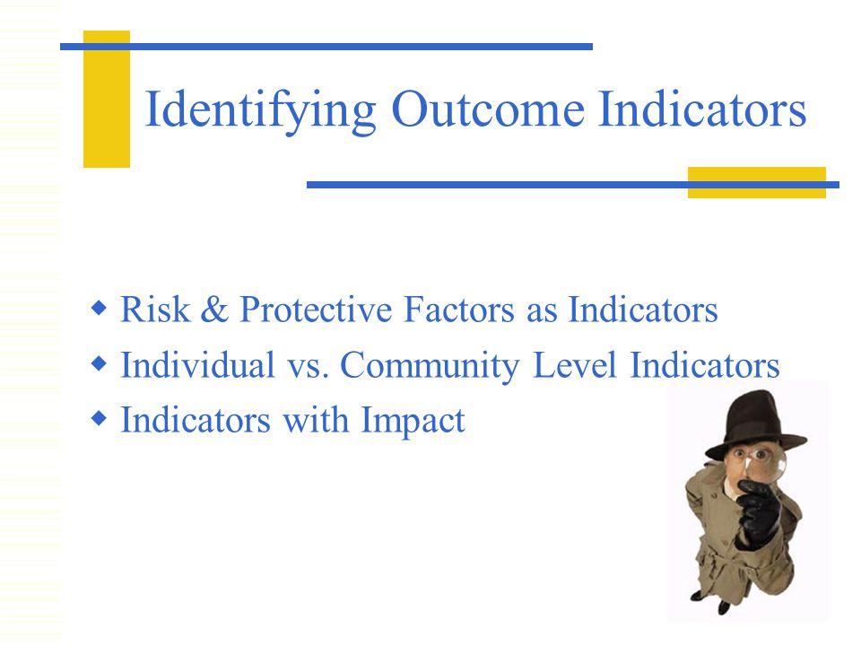 Identifying Outcome Indicators  Risk & Protective Factors as Indicators  Individual vs.