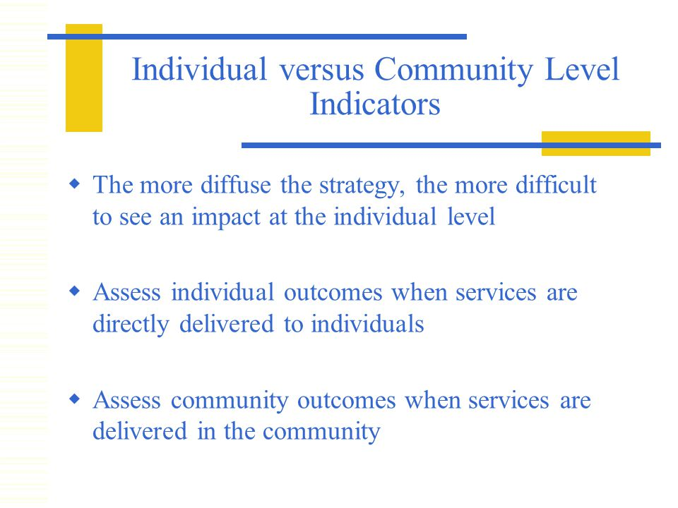 Individual versus Community Level Indicators  The more diffuse the strategy, the more difficult to see an impact at the individual level  Assess individual outcomes when services are directly delivered to individuals  Assess community outcomes when services are delivered in the community