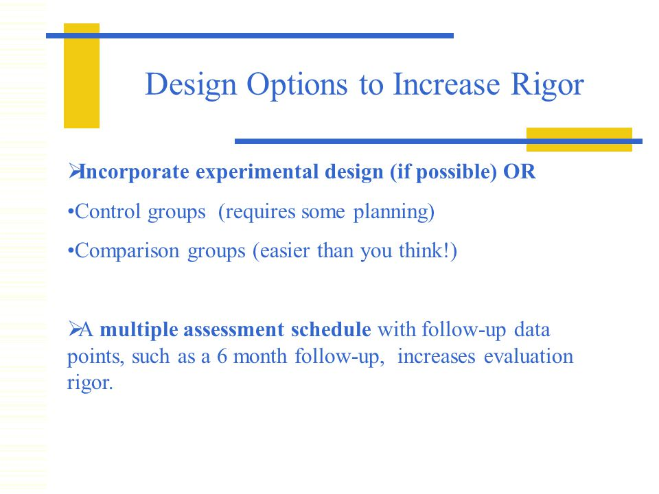 Design Options to Increase Rigor  Incorporate experimental design (if possible) OR Control groups (requires some planning) Comparison groups (easier than you think!)  A multiple assessment schedule with follow-up data points, such as a 6 month follow-up, increases evaluation rigor.