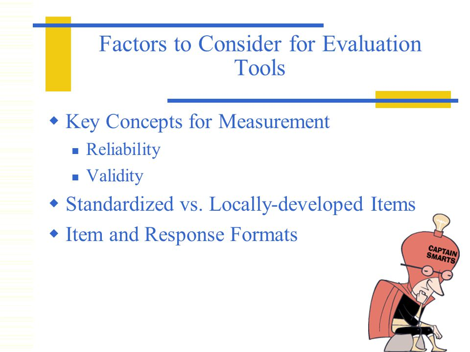 Factors to Consider for Evaluation Tools  Key Concepts for Measurement Reliability Validity  Standardized vs.