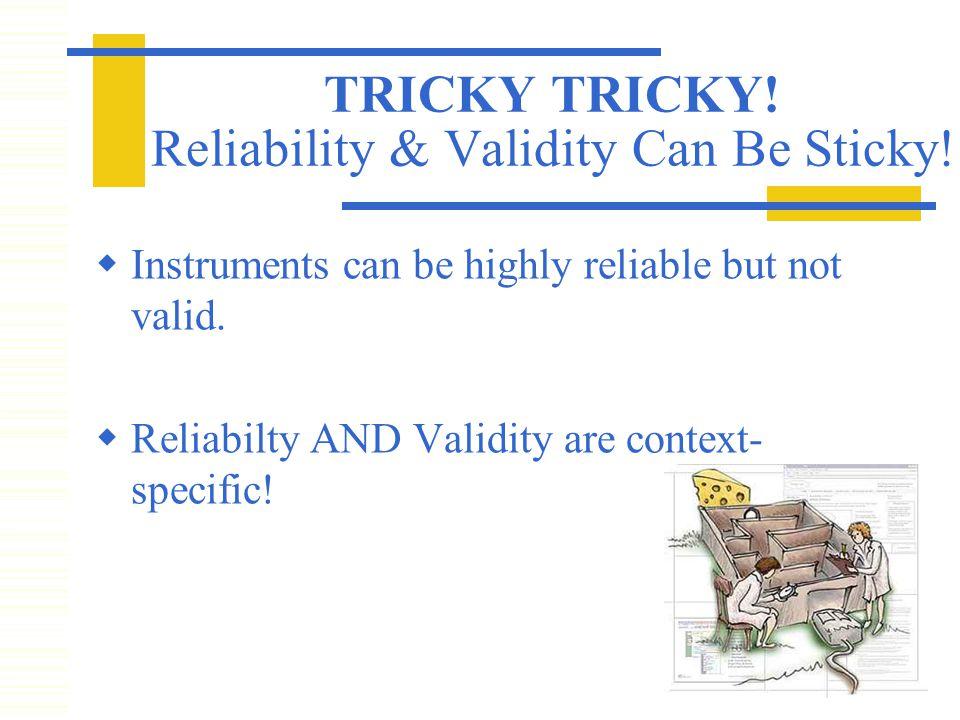 TRICKY TRICKY. Reliability & Validity Can Be Sticky.