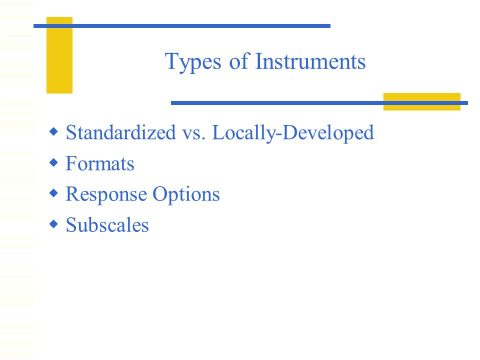 Types of Instruments  Standardized vs. Locally-Developed  Formats  Response Options  Subscales