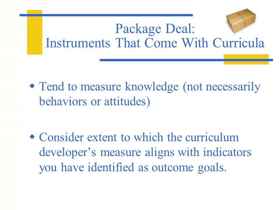 Package Deal: Instruments That Come With Curricula  Tend to measure knowledge (not necessarily behaviors or attitudes)  Consider extent to which the curriculum developer's measure aligns with indicators you have identified as outcome goals.