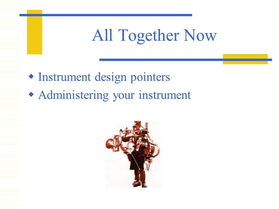 All Together Now  Instrument design pointers  Administering your instrument