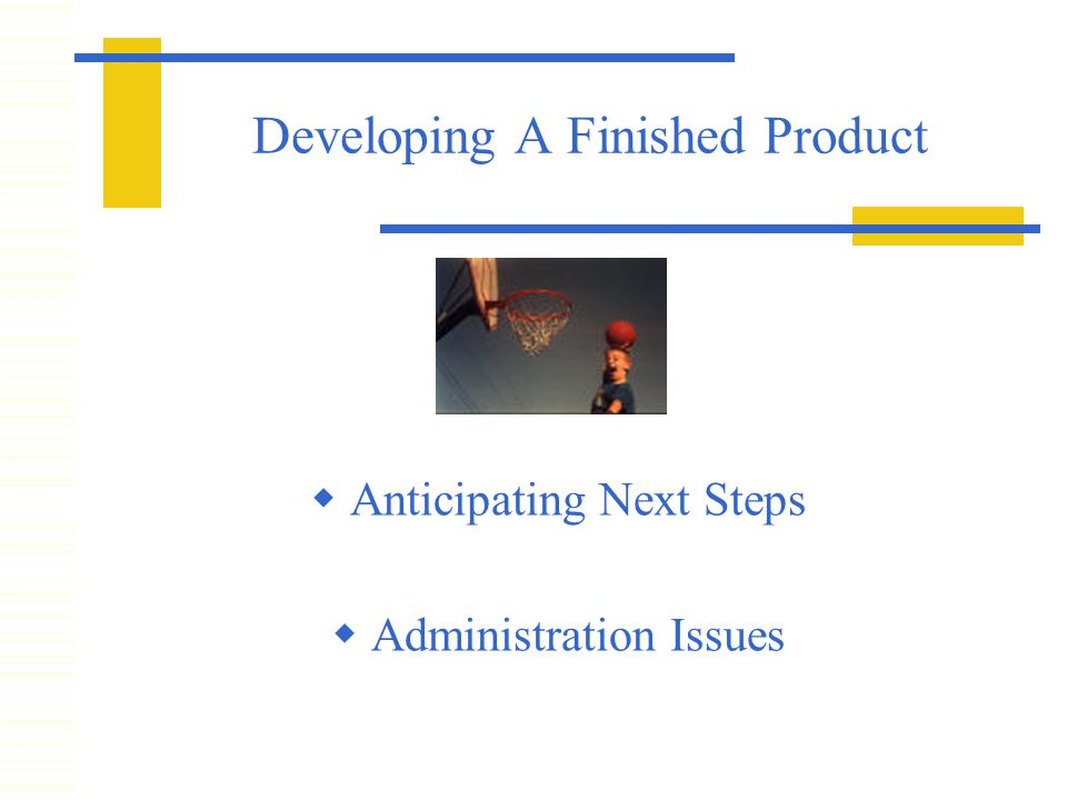 Developing A Finished Product  Anticipating Next Steps  Administration Issues