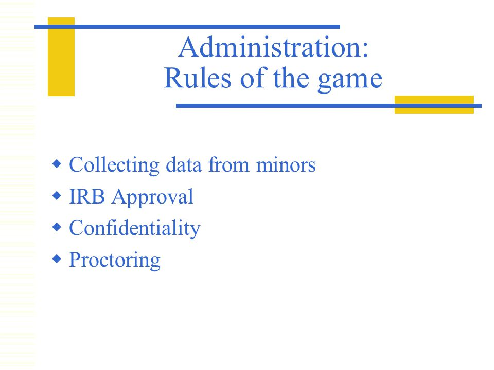 Administration: Rules of the game  Collecting data from minors  IRB Approval  Confidentiality  Proctoring
