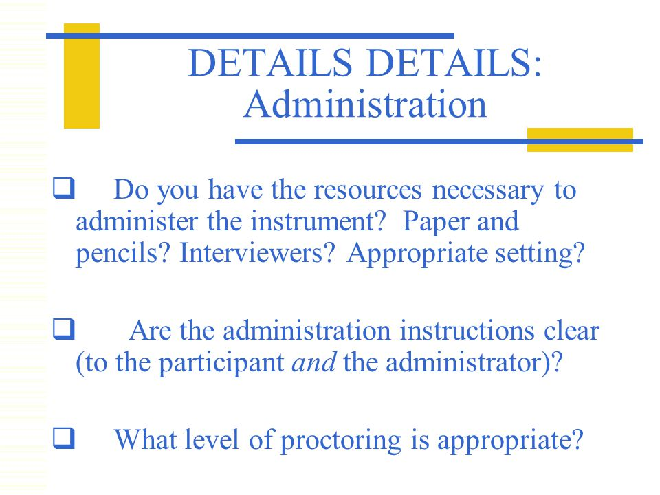 DETAILS DETAILS: Administration  Do you have the resources necessary to administer the instrument.