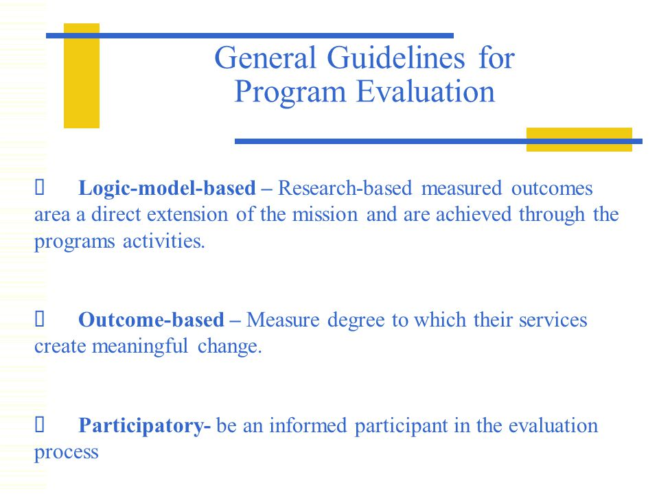 General Guidelines for Program Evaluation  Logic-model-based – Research-based measured outcomes area a direct extension of the mission and are achieved through the programs activities.