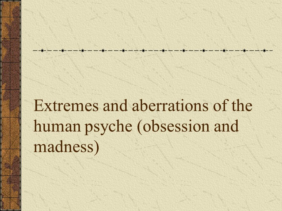 Extremes and aberrations of the human psyche (obsession and madness)