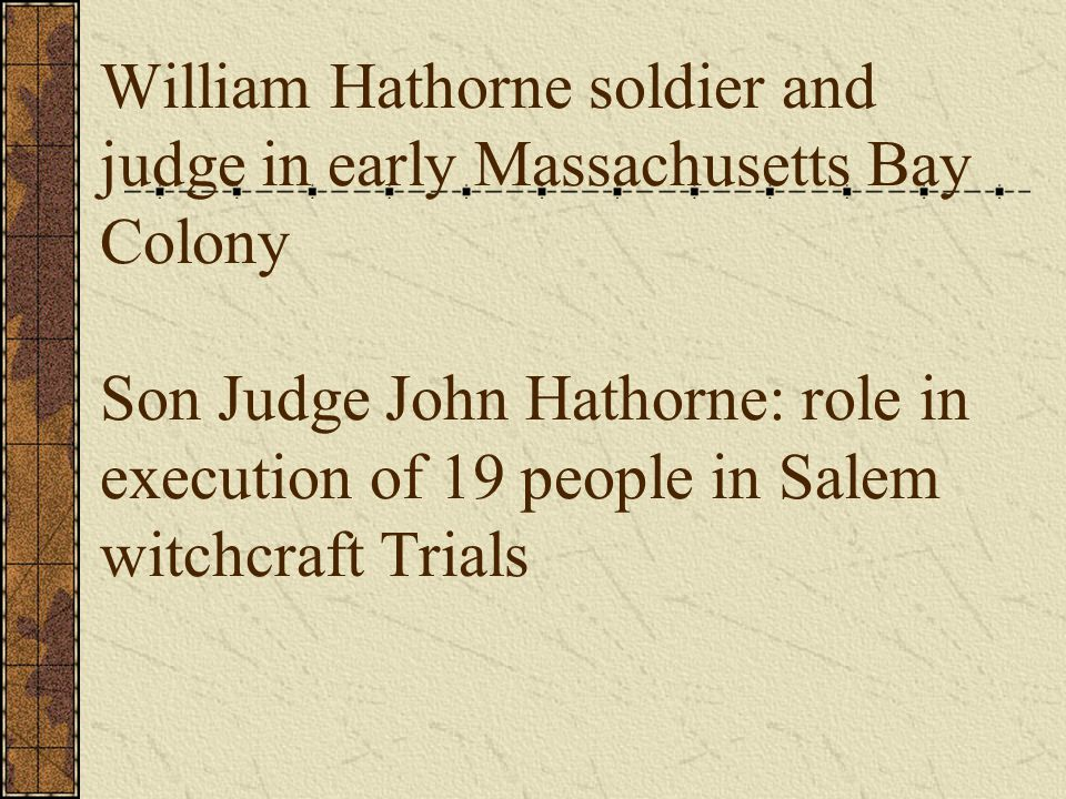 William Hathorne soldier and judge in early Massachusetts Bay Colony Son Judge John Hathorne: role in execution of 19 people in Salem witchcraft Trials