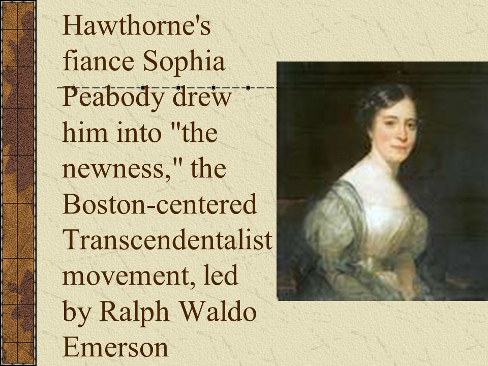 Hawthorne s fiance Sophia Peabody drew him into the newness, the Boston-centered Transcendentalist movement, led by Ralph Waldo Emerson