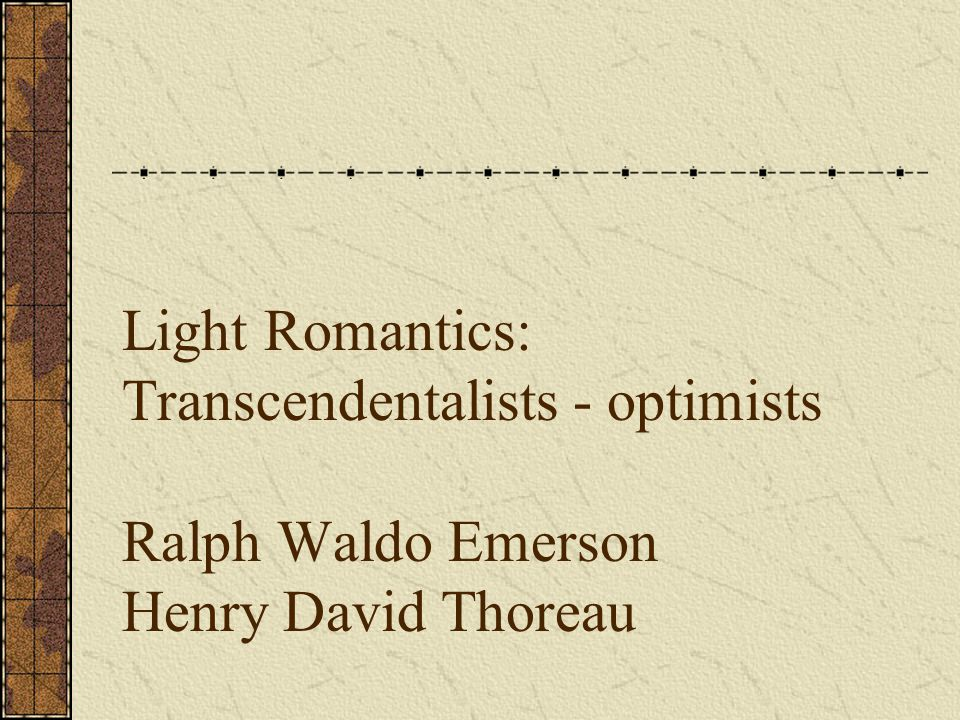 Light Romantics: Transcendentalists - optimists Ralph Waldo Emerson Henry David Thoreau