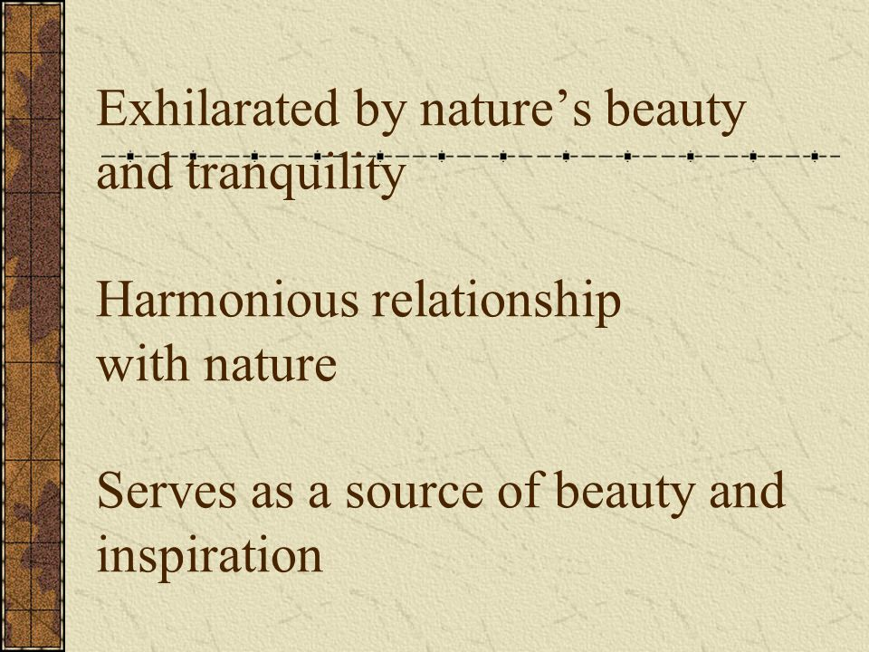 Exhilarated by nature's beauty and tranquility Harmonious relationship with nature Serves as a source of beauty and inspiration