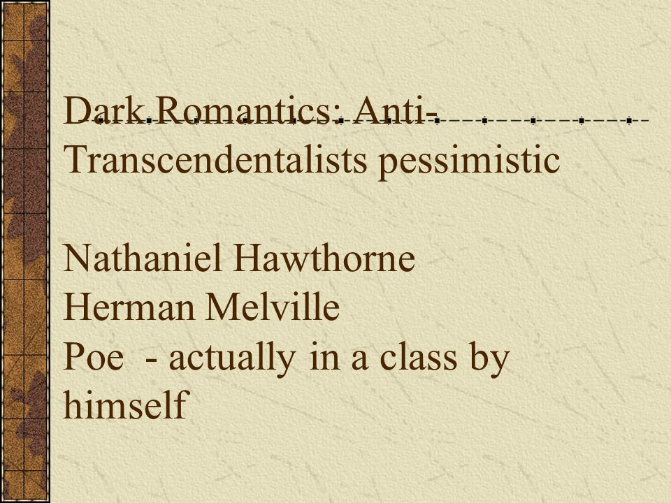 Dark Romantics: Anti- Transcendentalists pessimistic Nathaniel Hawthorne Herman Melville Poe - actually in a class by himself