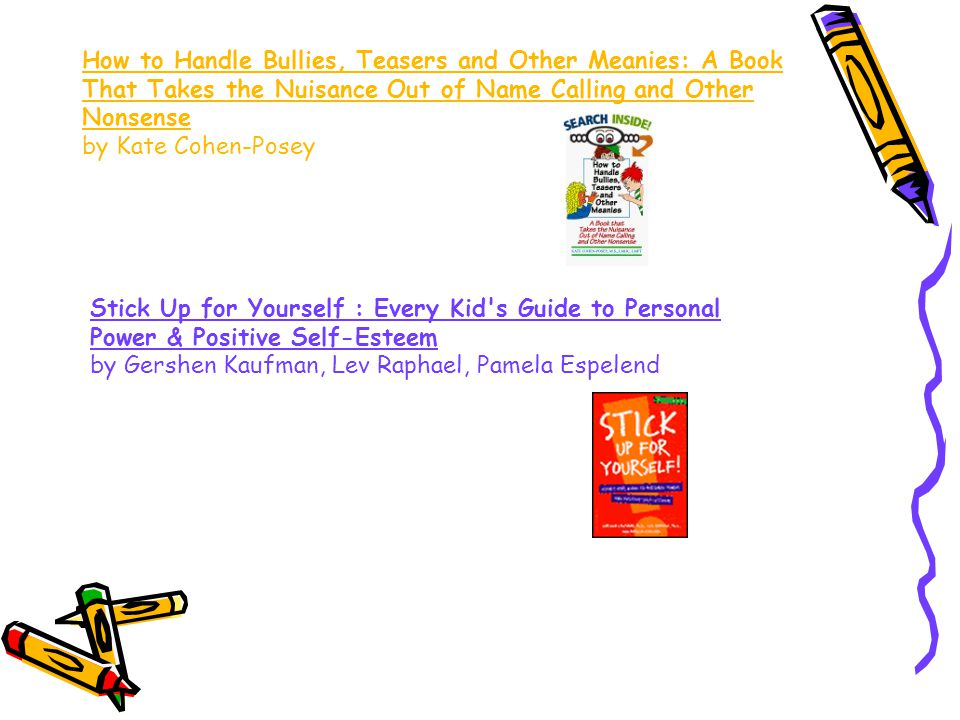How to Handle Bullies, Teasers and Other Meanies: A Book That Takes the Nuisance Out of Name Calling and Other Nonsense by Kate Cohen-Posey Stick Up for Yourself : Every Kid s Guide to Personal Power & Positive Self-Esteem by Gershen Kaufman, Lev Raphael, Pamela Espelend