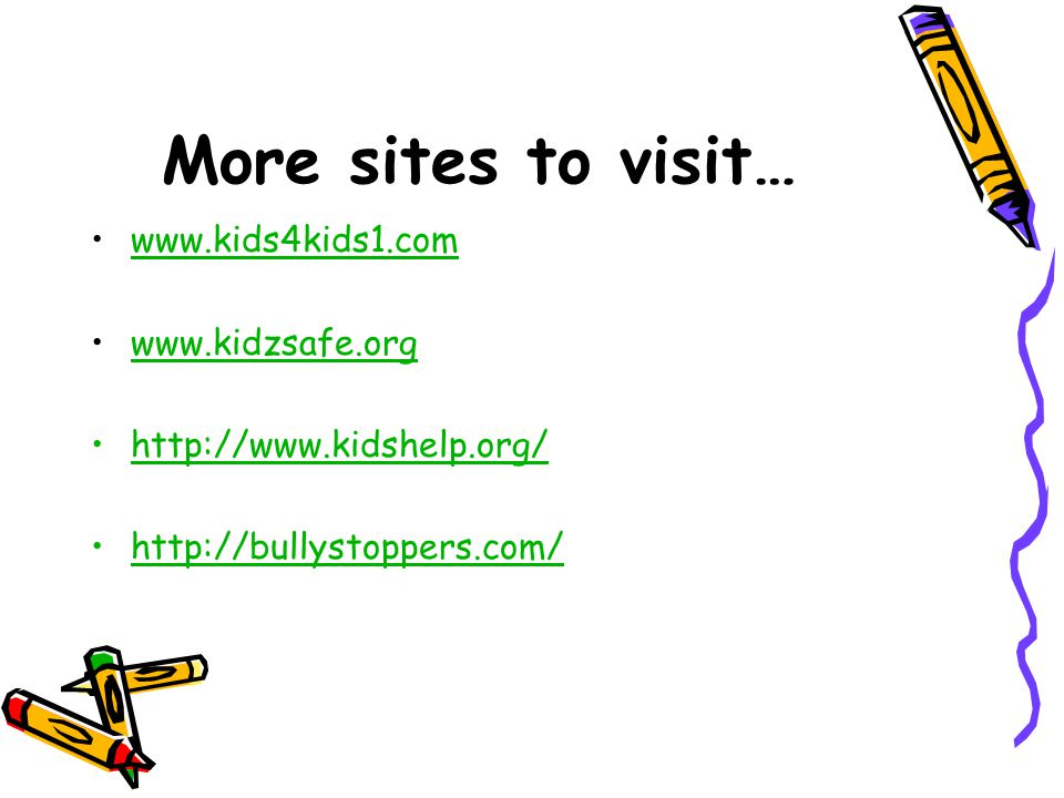 More sites to visit… www.kids4kids1.com www.kidzsafe.org http://www.kidshelp.org/ http://bullystoppers.com/