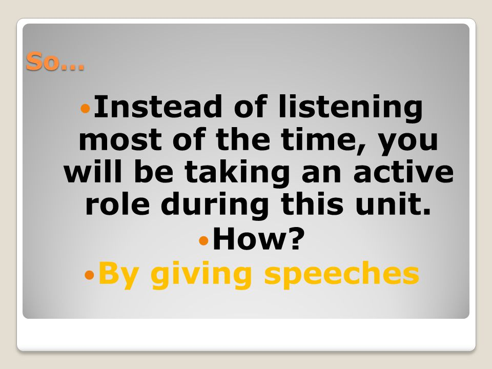 So… Instead of listening most of the time, you will be taking an active role during this unit. How? By giving speeches
