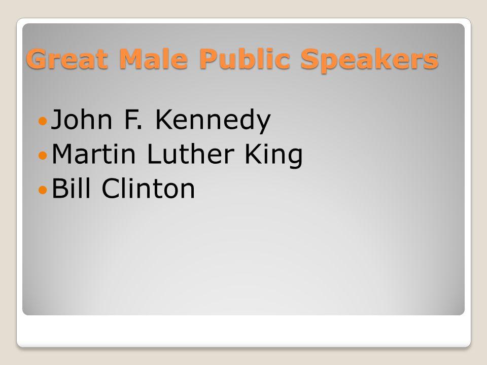 Great Male Public Speakers John F. Kennedy Martin Luther King Bill Clinton