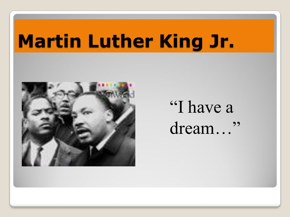 Martin Luther King Jr. I have a dream…
