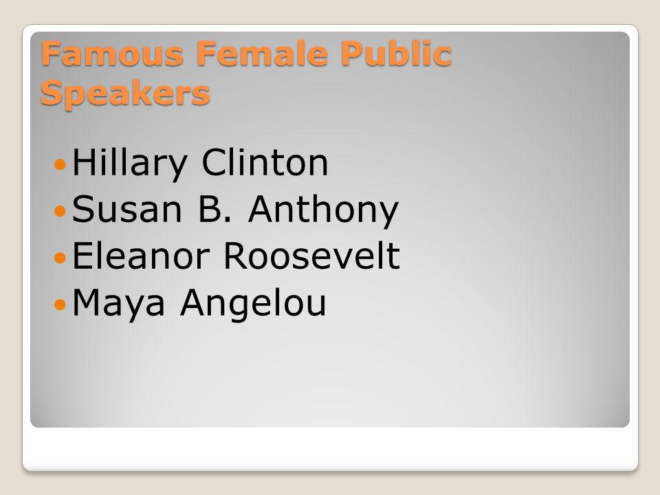 Famous Female Public Speakers Hillary Clinton Susan B. Anthony Eleanor Roosevelt Maya Angelou