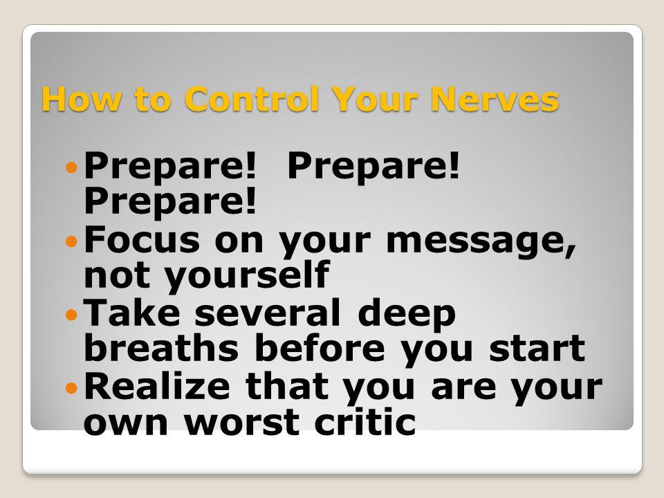 How to Control Your Nerves Prepare.Prepare. Prepare.