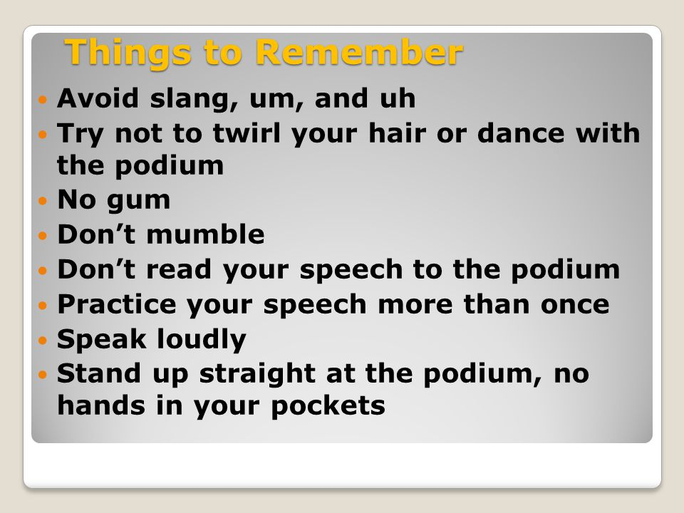 Things to Remember Avoid slang, um, and uh Try not to twirl your hair or dance with the podium No gum Don't mumble Don't read your speech to the podium Practice your speech more than once Speak loudly Stand up straight at the podium, no hands in your pockets