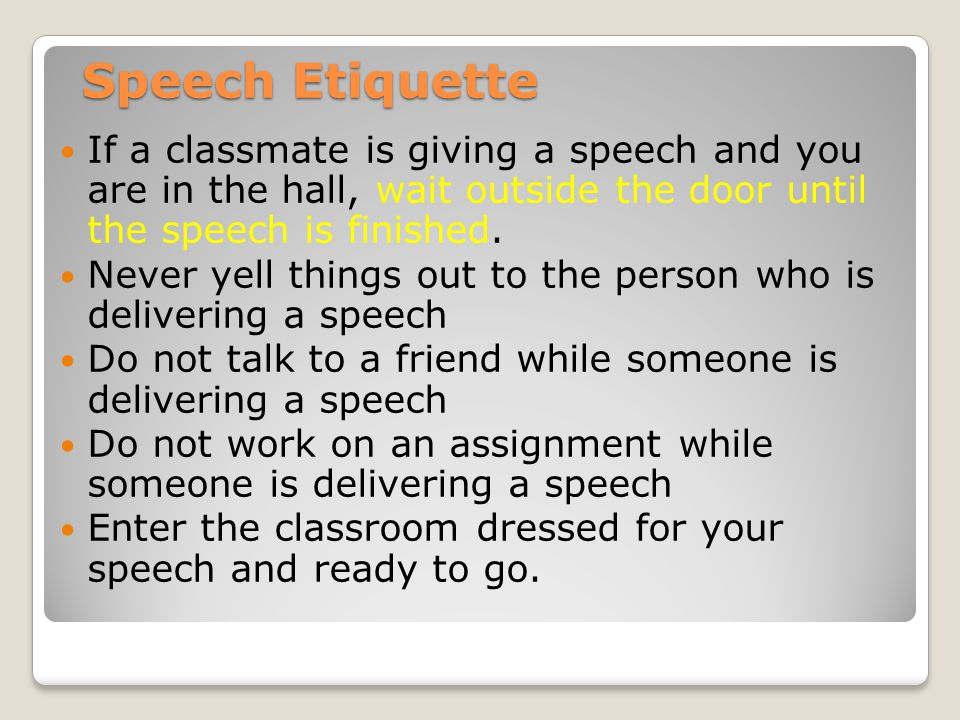 Speech Etiquette If a classmate is giving a speech and you are in the hall, wait outside the door until the speech is finished. Never yell things out