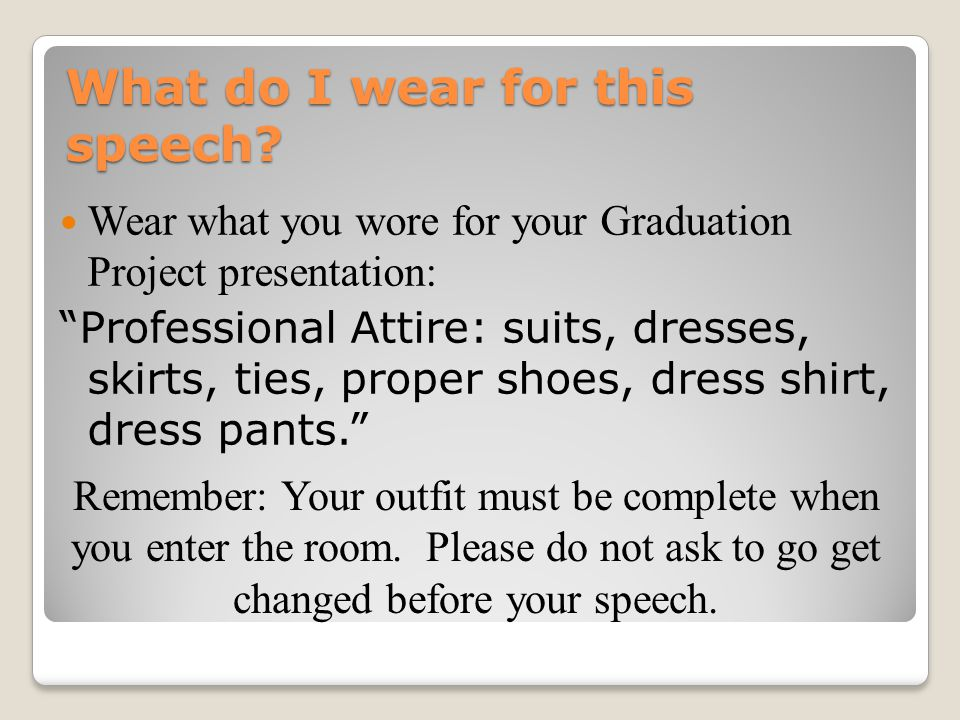 """What do I wear for this speech? Wear what you wore for your Graduation Project presentation: """"Professional Attire: suits, dresses, skirts, ties, prope"""
