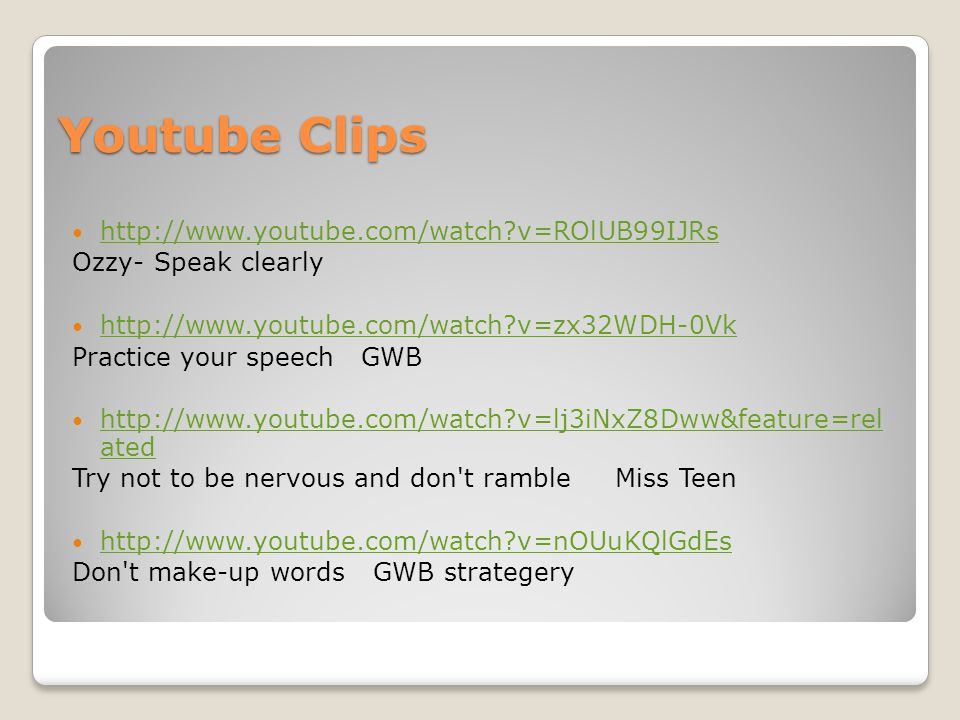 Youtube Clips http://www.youtube.com/watch?v=ROlUB99IJRs Ozzy- Speak clearly http://www.youtube.com/watch?v=zx32WDH-0Vk Practice your speech GWB http://www.youtube.com/watch?v=lj3iNxZ8Dww&feature=rel ated http://www.youtube.com/watch?v=lj3iNxZ8Dww&feature=rel ated Try not to be nervous and don t ramble Miss Teen http://www.youtube.com/watch?v=nOUuKQlGdEs Don t make-up words GWB strategery