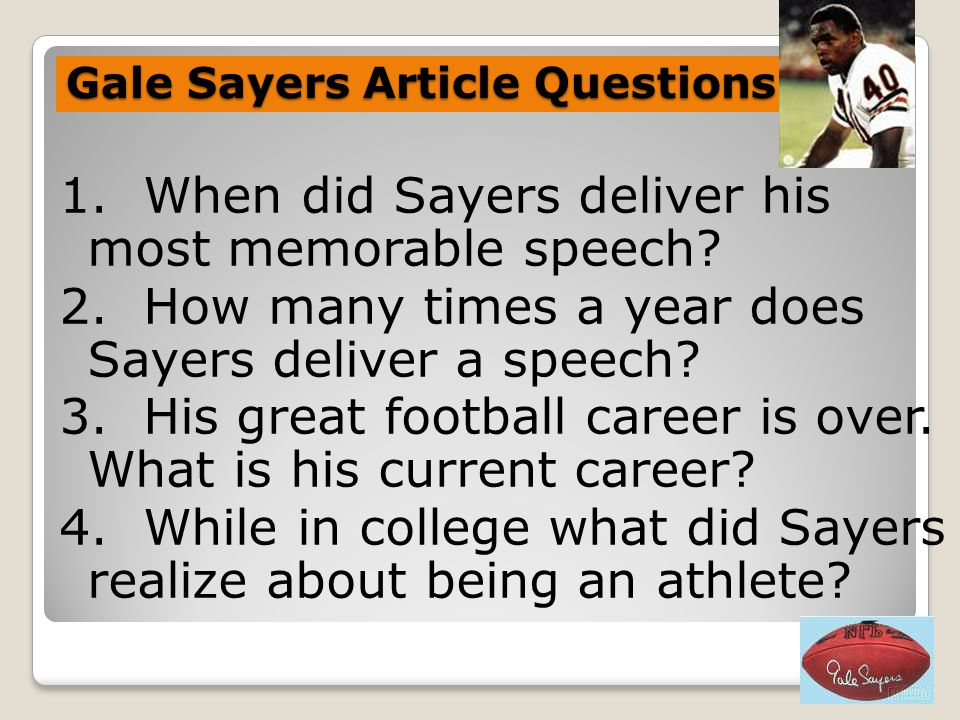 Gale Sayers Article Questions 1. When did Sayers deliver his most memorable speech? 2. How many times a year does Sayers deliver a speech? 3. His grea